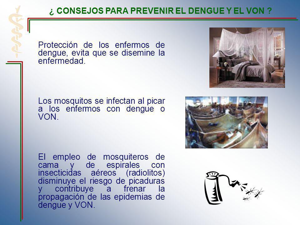 Protección de los enfermos de dengue, evita que se disemine la enfermedad. Los mosquitos se infectan al picar a los enfermos con dengue o VON. El empl