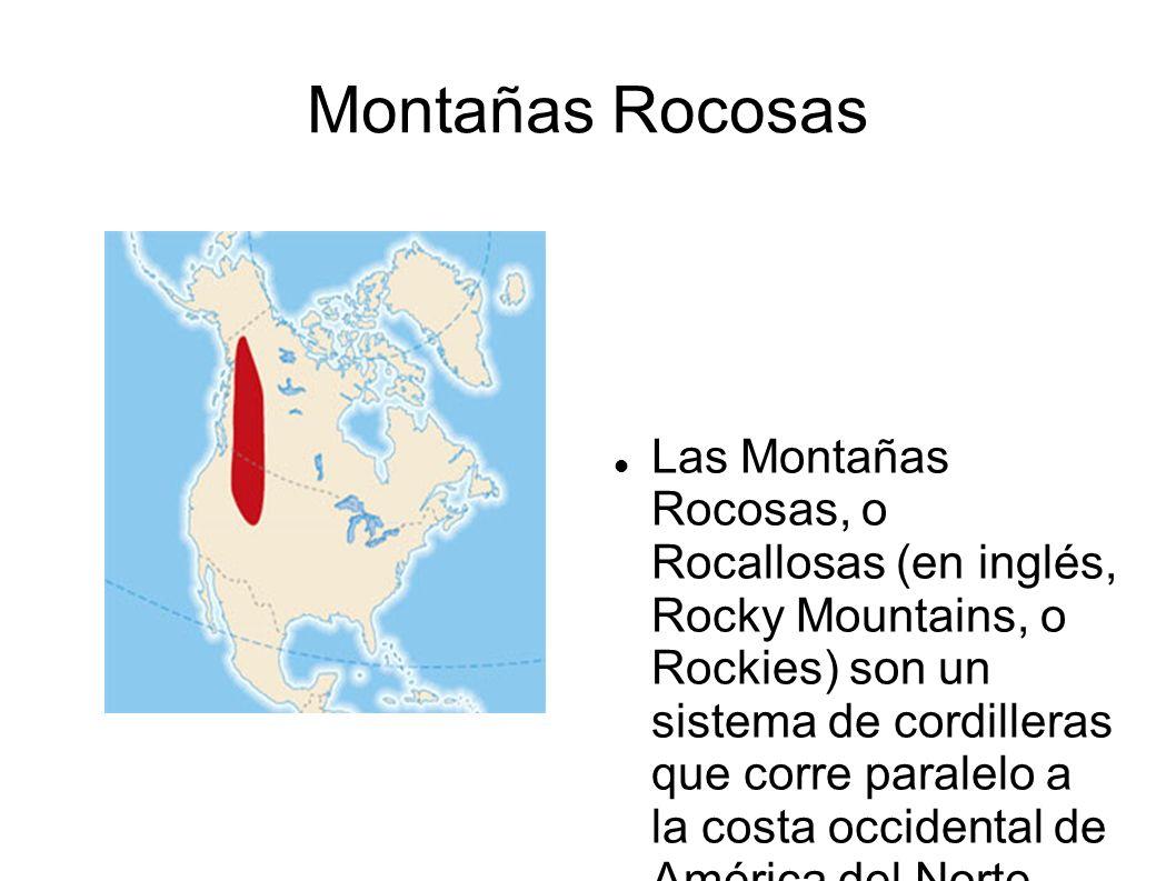Montañas Rocosas Las Montañas Rocosas, o Rocallosas (en inglés, Rocky Mountains, o Rockies) son un sistema de cordilleras que corre paralelo a la cost
