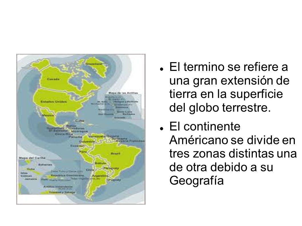 El termino se refiere a una gran extensión de tierra en la superficie del globo terrestre. El continente Américano se divide en tres zonas distintas u