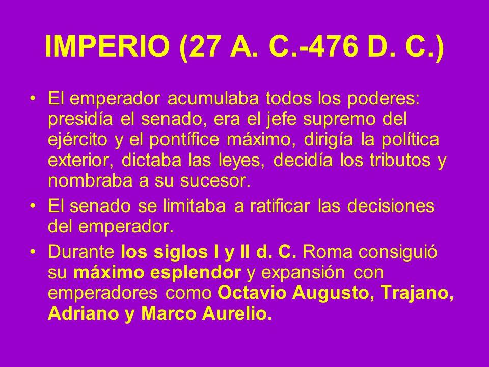 IMPERIO (27 A. C.-476 D. C.) El emperador acumulaba todos los poderes: presidía el senado, era el jefe supremo del ejército y el pontífice máximo, dir