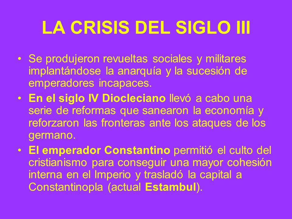 LA CRISIS DEL SIGLO III Se produjeron revueltas sociales y militares implantándose la anarquía y la sucesión de emperadores incapaces. En el siglo IV