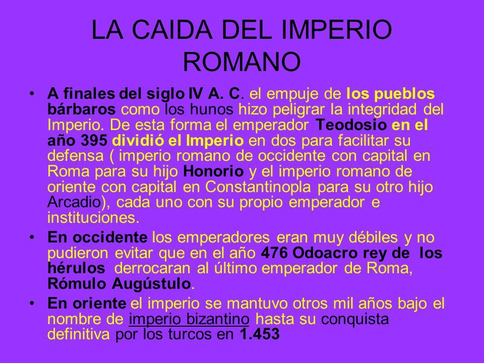 LA CAIDA DEL IMPERIO ROMANO A finales del siglo IV A. C. el empuje de los pueblos bárbaros como los hunos hizo peligrar la integridad del Imperio. De