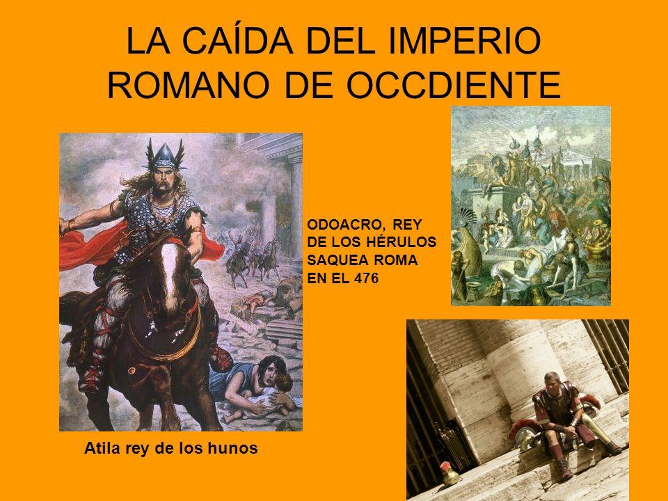 LA CAÍDA DEL IMPERIO ROMANO DE OCCDIENTE Atila rey de los hunos ODOACRO, REY DE LOS HÉRULOS SAQUEA ROMA EN EL 476