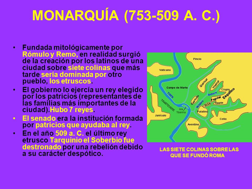 MONARQUÍA (753-509 A. C.) Fundada mitológicamente por Rómulo y Remo, en realidad surgió de la creación por los latinos de una ciudad sobre siete colin