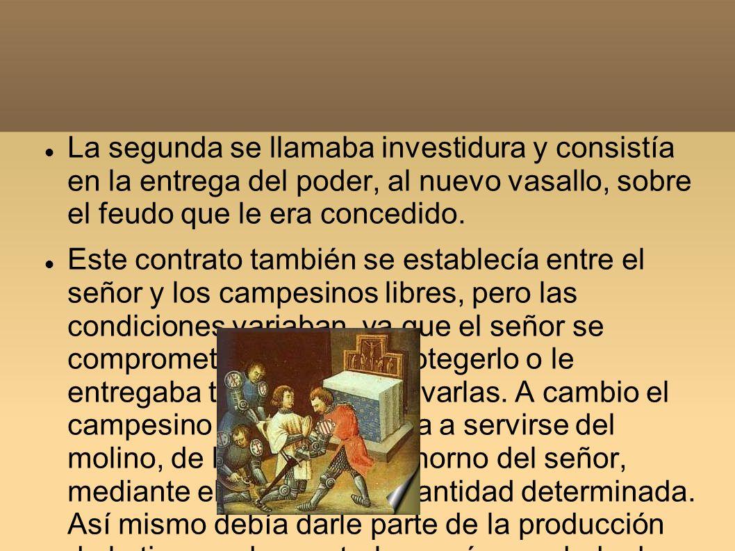 La segunda se llamaba investidura y consistía en la entrega del poder, al nuevo vasallo, sobre el feudo que le era concedido. Este contrato también se