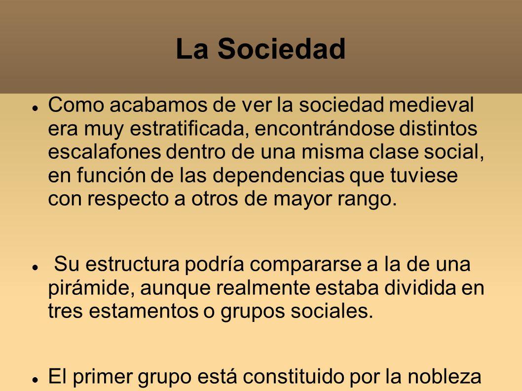 La Sociedad Como acabamos de ver la sociedad medieval era muy estratificada, encontrándose distintos escalafones dentro de una misma clase social, en