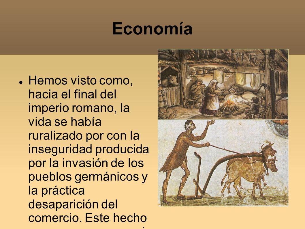 Economía Hemos visto como, hacia el final del imperio romano, la vida se había ruralizado por con la inseguridad producida por la invasión de los pueb