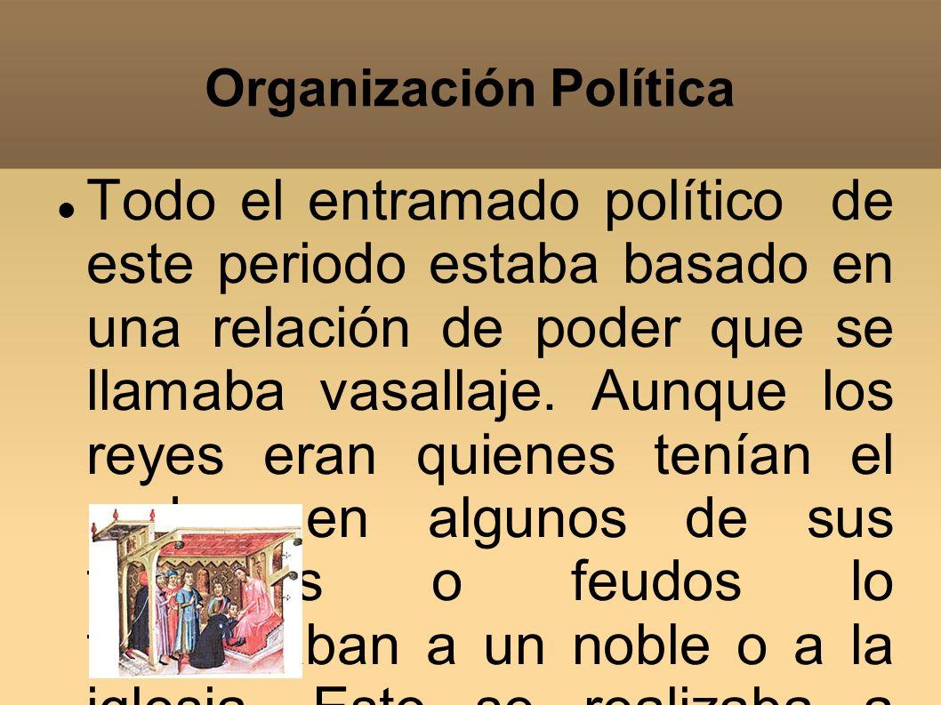 Organización Política Todo el entramado político de este periodo estaba basado en una relación de poder que se llamaba vasallaje. Aunque los reyes era