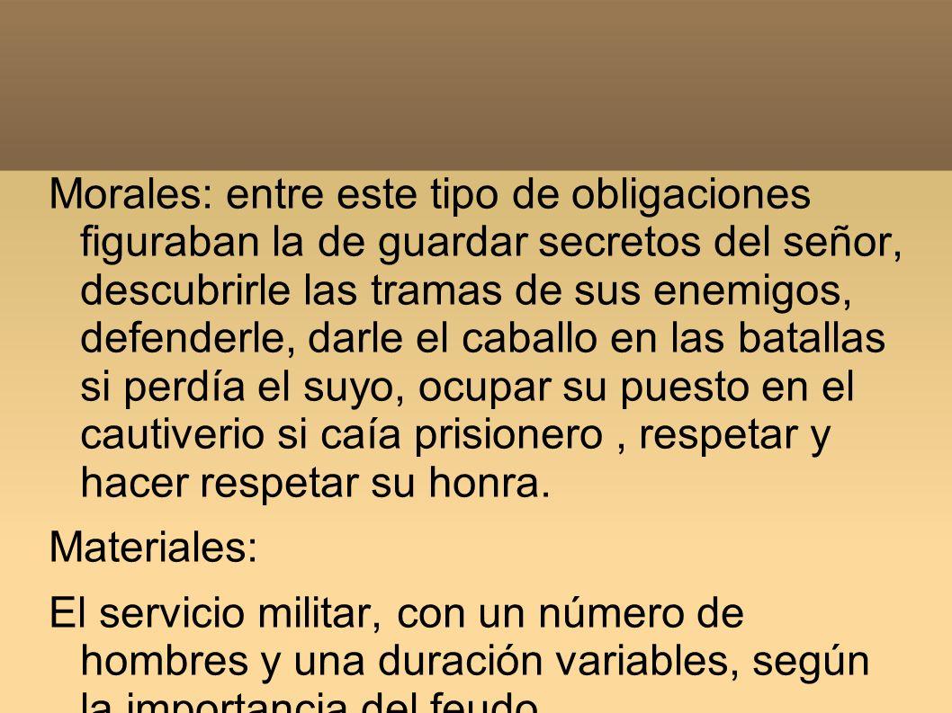 Morales: entre este tipo de obligaciones figuraban la de guardar secretos del señor, descubrirle las tramas de sus enemigos, defenderle, darle el caba