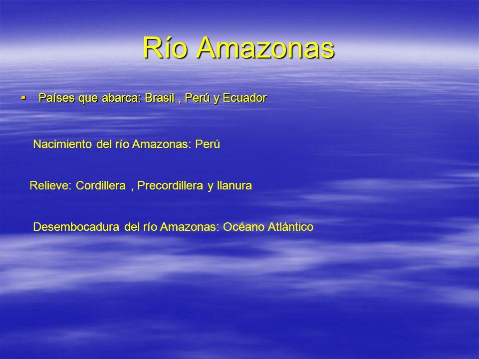 Río Amazonas Países que abarca: Brasil, Perú y Ecuador Países que abarca: Brasil, Perú y Ecuador Nacimiento del río Amazonas: Perú Relieve: Cordillera