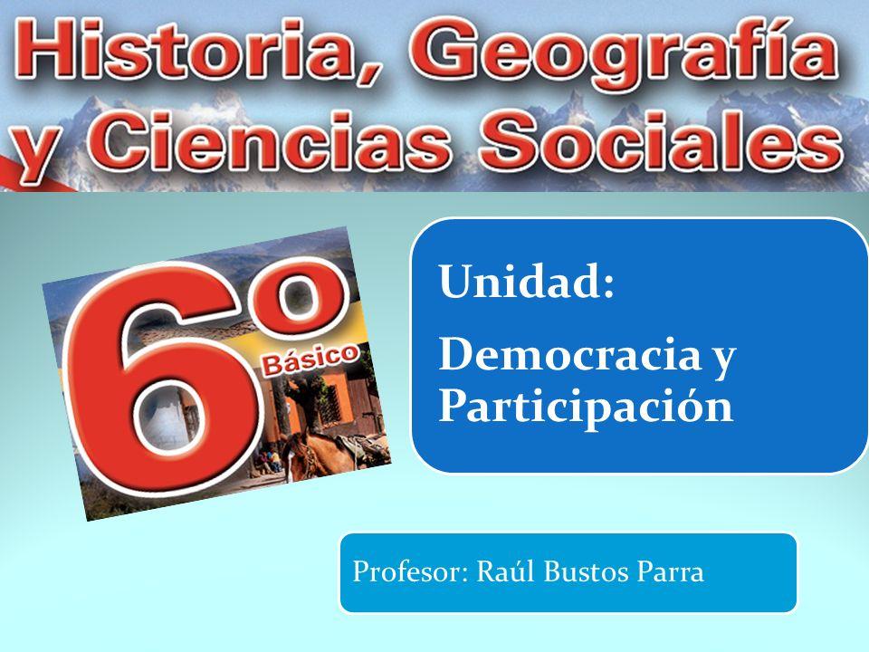 Unidad: Democracia y Participación Profesor: Raúl Bustos Parra