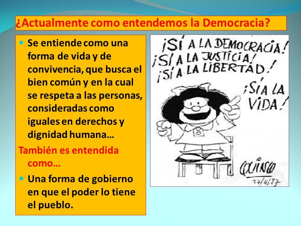 ¿Actualmente como entendemos la Democracia? Se entiende como una forma de vida y de convivencia, que busca el bien común y en la cual se respeta a las