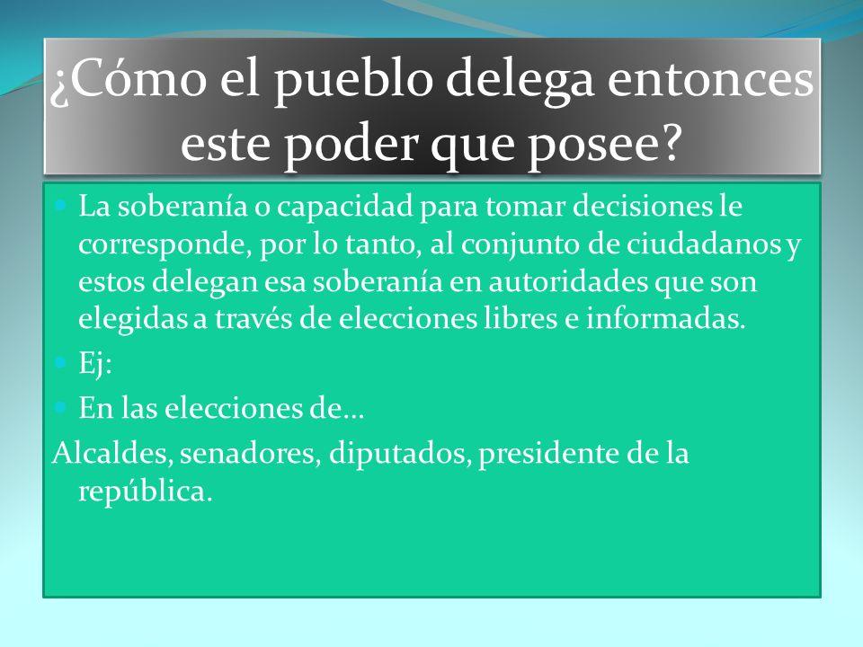 ¿Cómo el pueblo delega entonces este poder que posee? La soberanía o capacidad para tomar decisiones le corresponde, por lo tanto, al conjunto de ciud
