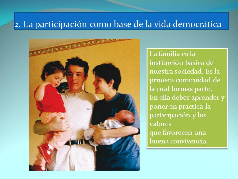 2. La participación como base de la vida democrática La familia es la institución básica de nuestra sociedad. Es la primera comunidad de la cual forma
