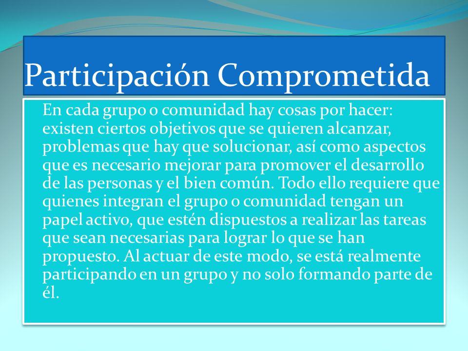 Participación Comprometida En cada grupo o comunidad hay cosas por hacer: existen ciertos objetivos que se quieren alcanzar, problemas que hay que sol