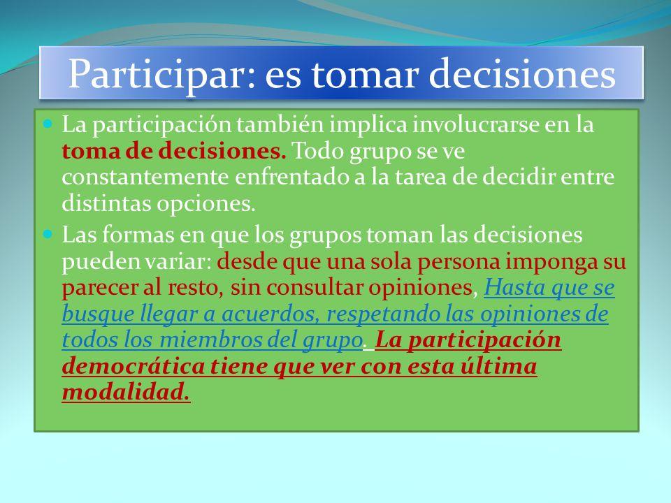 Participar: es tomar decisiones La participación también implica involucrarse en la toma de decisiones. Todo grupo se ve constantemente enfrentado a l