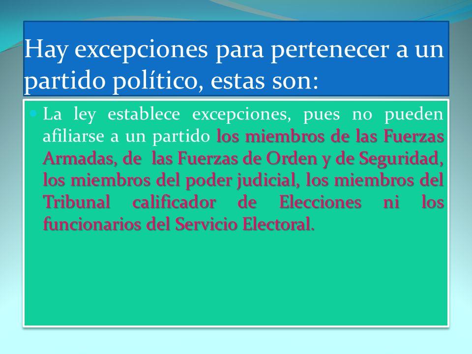Hay excepciones para pertenecer a un partido político, estas son: los miembros de las Fuerzas Armadas, de las Fuerzas de Orden y de Seguridad, los mie