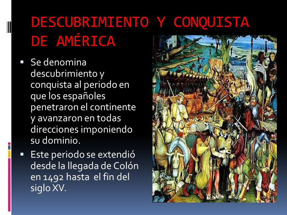 DESCUBRIMIENTO Y CONQUISTA DE AMÉRICA Se denomina descubrimiento y conquista al periodo en que los españoles penetraron el continente y avanzaron en todas direcciones imponiendo su dominio.