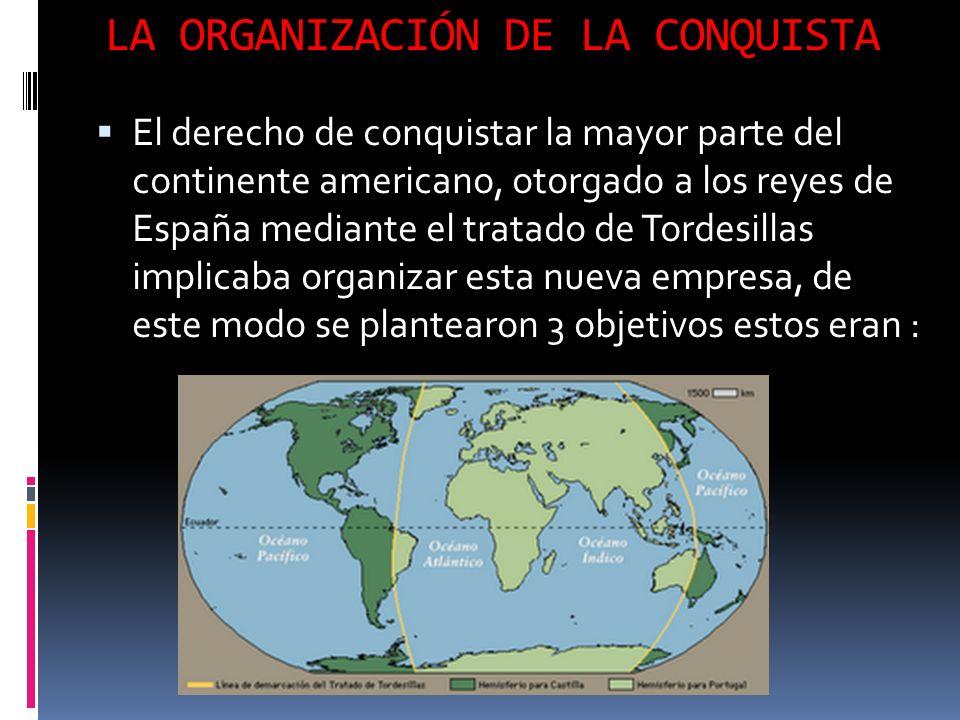 LA ORGANIZACIÓN DE LA CONQUISTA El derecho de conquistar la mayor parte del continente americano, otorgado a los reyes de España mediante el tratado de Tordesillas implicaba organizar esta nueva empresa, de este modo se plantearon 3 objetivos estos eran :