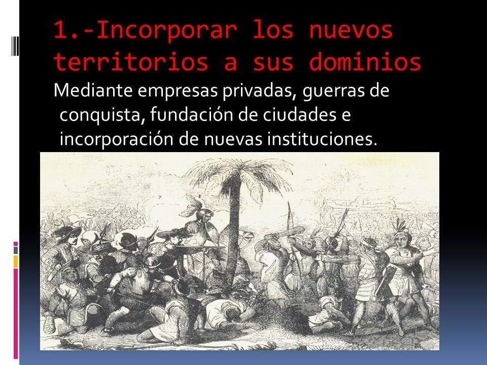 1.-Incorporar los nuevos territorios a sus dominios Mediante empresas privadas, guerras de conquista, fundación de ciudades e incorporación de nuevas instituciones.
