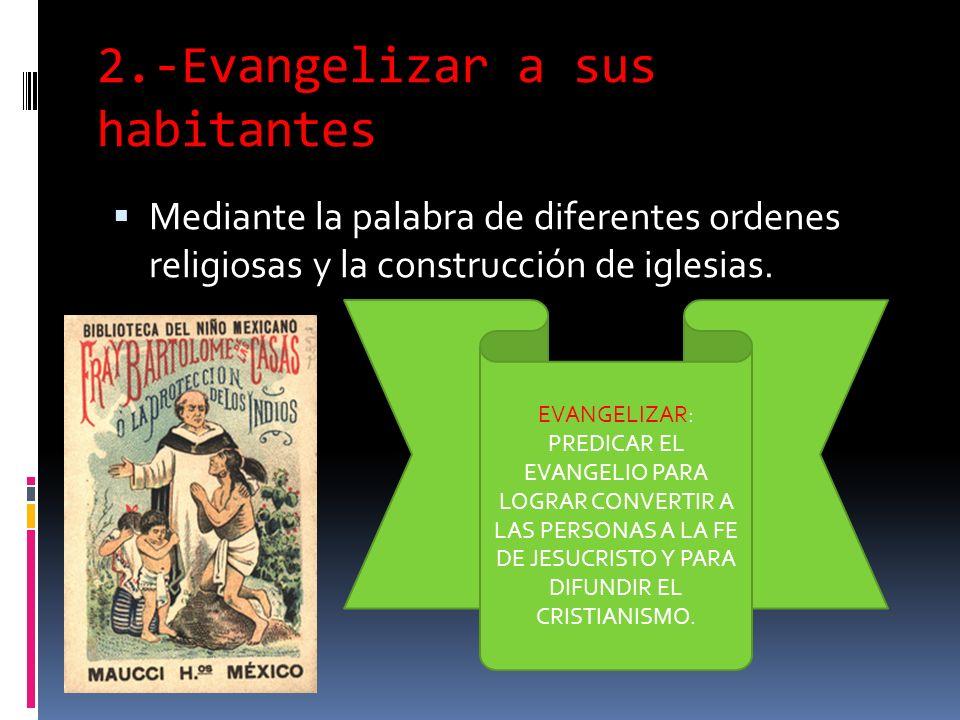2.-Evangelizar a sus habitantes Mediante la palabra de diferentes ordenes religiosas y la construcción de iglesias.