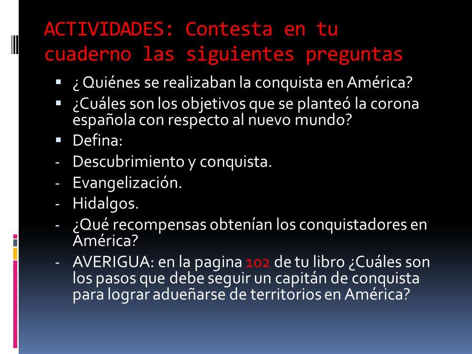 ACTIVIDADES: Contesta en tu cuaderno las siguientes preguntas ¿ Quiénes se realizaban la conquista en América.