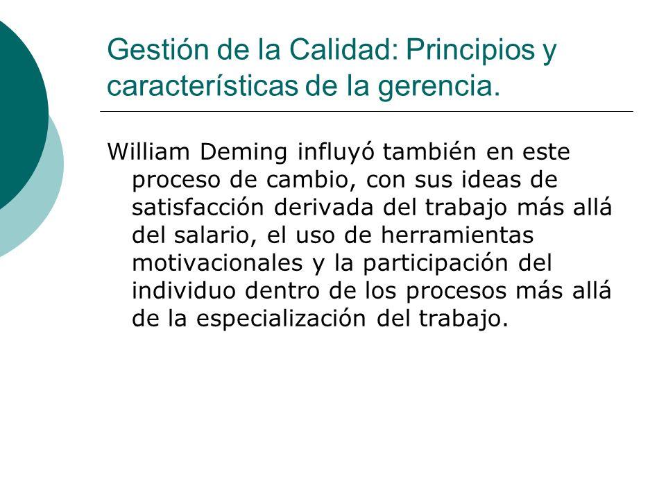 Gestión de la Calidad: Principios y características de la gerencia. William Deming influyó también en este proceso de cambio, con sus ideas de satisfa