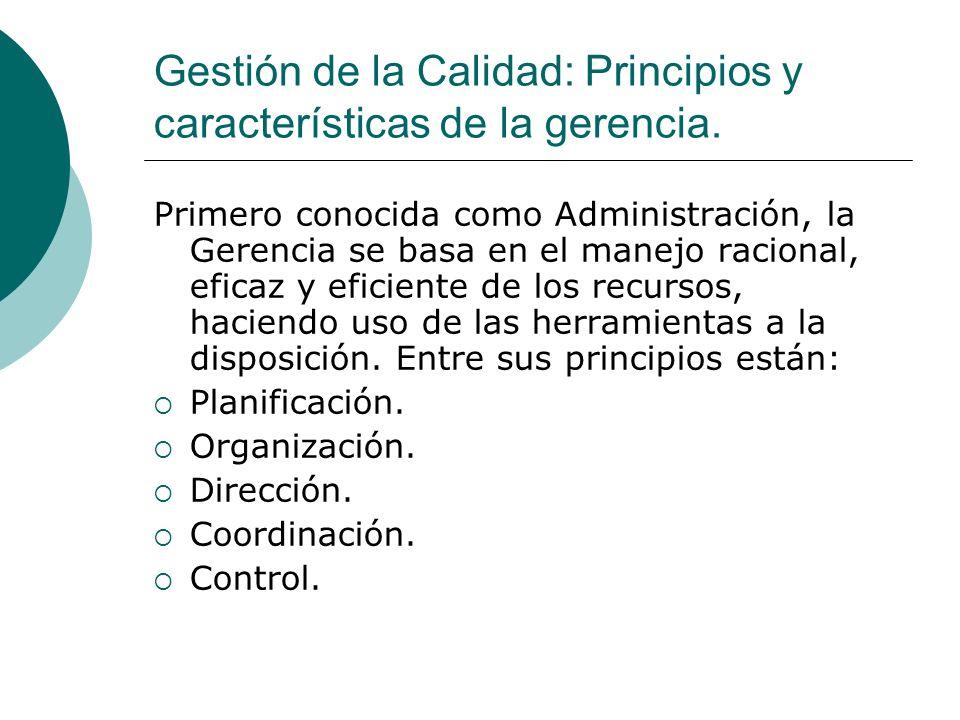 Gestión de la Calidad: Principios y características de la gerencia. Primero conocida como Administración, la Gerencia se basa en el manejo racional, e