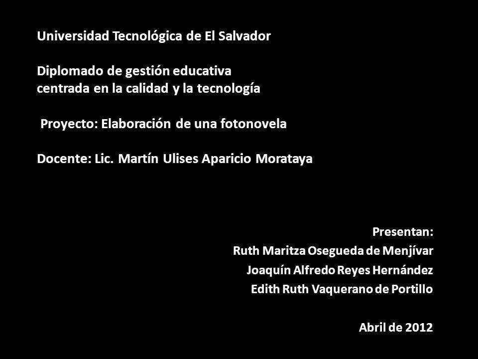 Universidad Tecnológica de El Salvador Diplomado de gestión educativa centrada en la calidad y la tecnología Proyecto: Elaboración de una fotonovela D