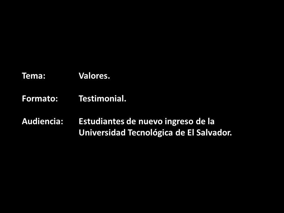 Tema:Valores. Formato:Testimonial. Audiencia:Estudiantes de nuevo ingreso de la Universidad Tecnológica de El Salvador.