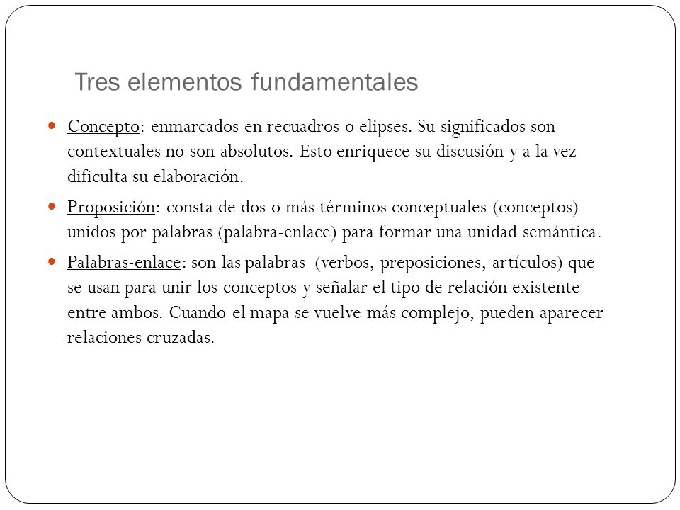 Tres elementos fundamentales Concepto: enmarcados en recuadros o elipses. Su significados son contextuales no son absolutos. Esto enriquece su discusi