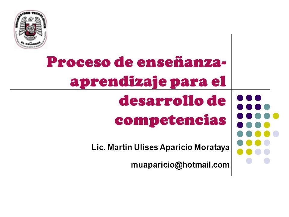 Proceso de enseñanza- aprendizaje para el desarrollo de competencias Lic. Martin Ulises Aparicio Morataya muaparicio@hotmail.com