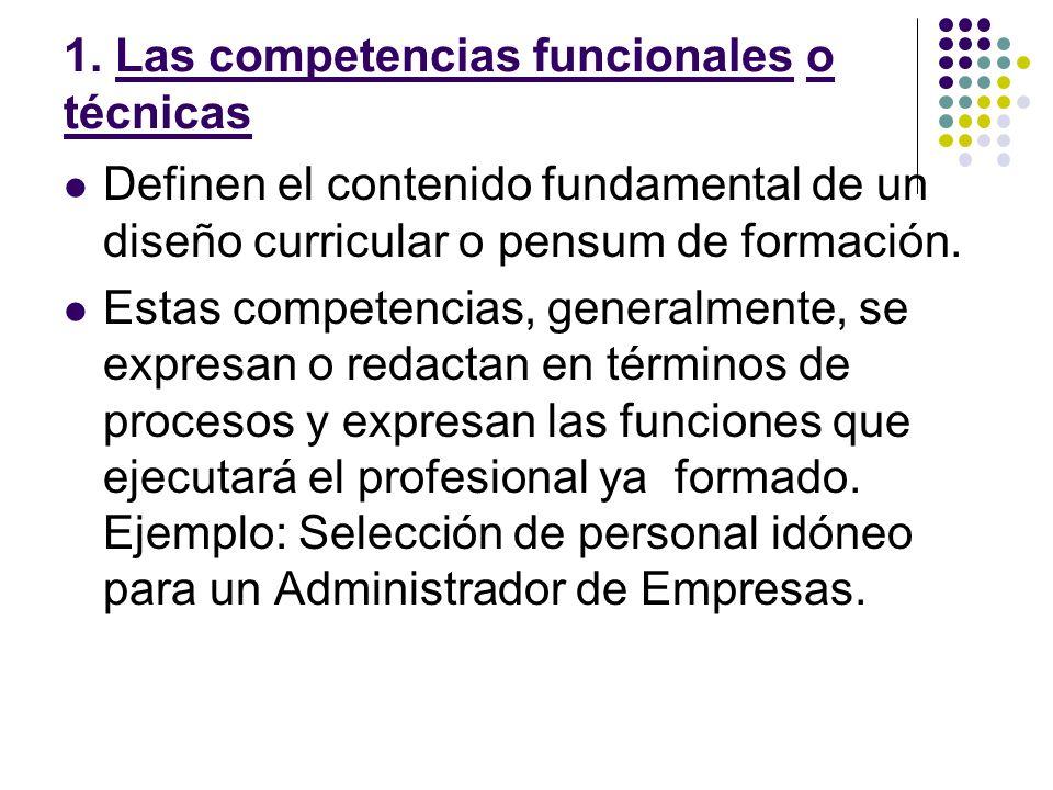 1. Las competencias funcionales o técnicas Definen el contenido fundamental de un diseño curricular o pensum de formación. Estas competencias, general