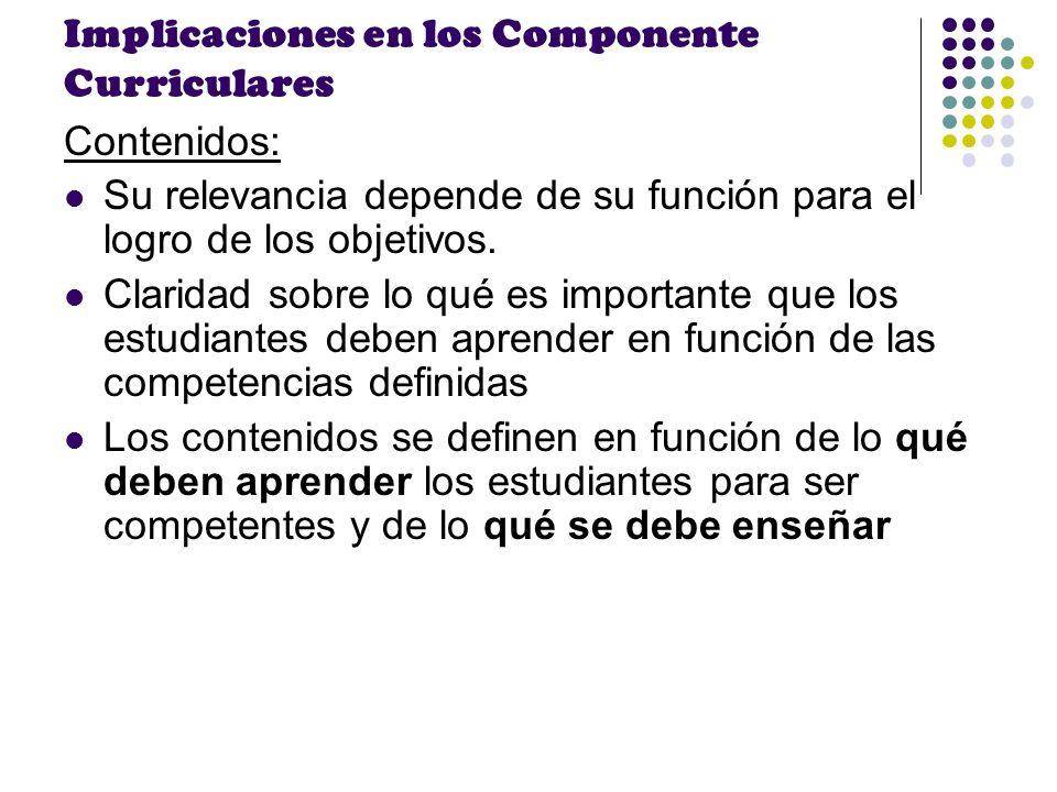 Implicaciones en los Componente Curriculares Contenidos: Su relevancia depende de su función para el logro de los objetivos. Claridad sobre lo qué es