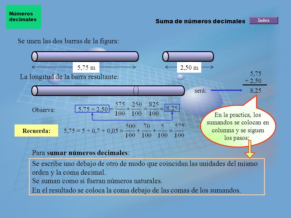 Se unen las dos barras de la figura: Recuerda: 5,75 m2,50 m La longitud de la barra resultante: será: 5,75 + 2,50 8,25 Observa: 5,75 + 2,50 = 5,75 = 5 + 0,7 + 0,05 = En la practica, los sumandos se colocan en columna y se siguen los pasos: Para sumar números decimales: Se escribe uno debajo de otro de modo que coincidan las unidades del mismo orden y la coma decimal.