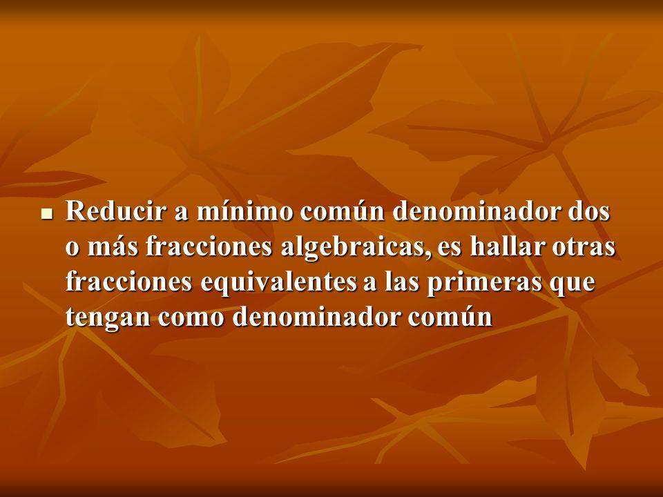Reducir a mínimo común denominador dos o más fracciones algebraicas, es hallar otras fracciones equivalentes a las primeras que tengan como denominado