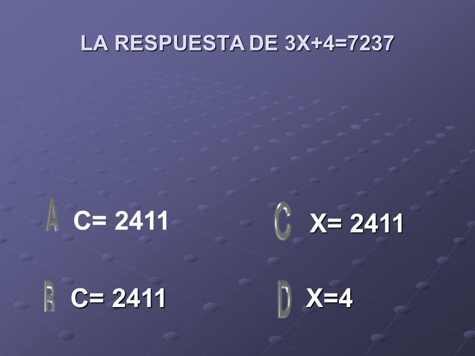 LA RESPUESTA DE 3X+4=7237 C= 2411 C= 2411 X=4 X= 2411 X= 2411 C= 2411