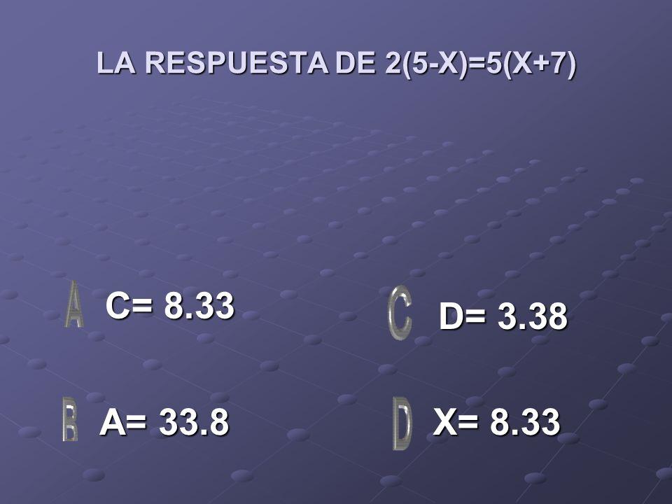 LA RESPUESTA DE 2(5-X)=5(X+7) C= 8.33 C= 8.33 A= 33.8 A= 33.8 X= 8.33 X= 8.33 D= 3.38 D= 3.38