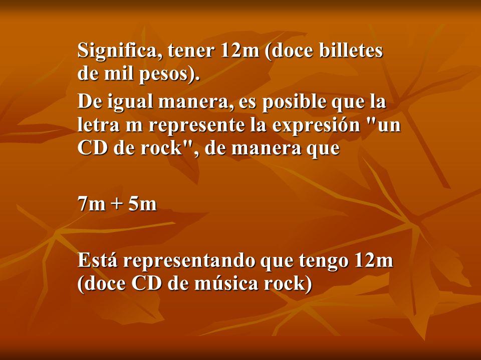 Significa, tener 12m (doce billetes de mil pesos). De igual manera, es posible que la letra m represente la expresión