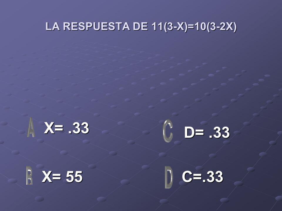 LA RESPUESTA DE 11(3-X)=10(3-2X) X=.33 X=.33 X= 55 X= 55 C=.33 D=.33 D=.33