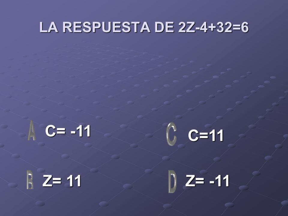 LA RESPUESTA DE 2Z-4+32=6 C= -11 C= -11 Z= 11 Z= 11 Z= -11 Z= -11 C=11
