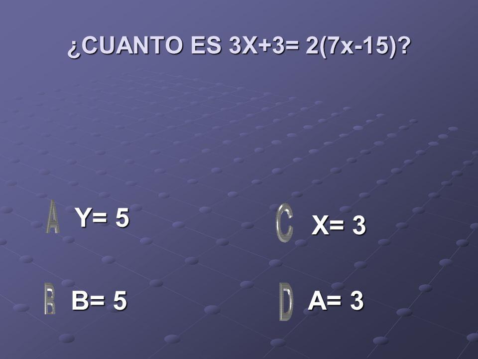 ¿CUANTO ES 3X+3= 2(7x-15)? Y= 5 Y= 5 B= 5 B= 5 A= 3 A= 3 X= 3 X= 3