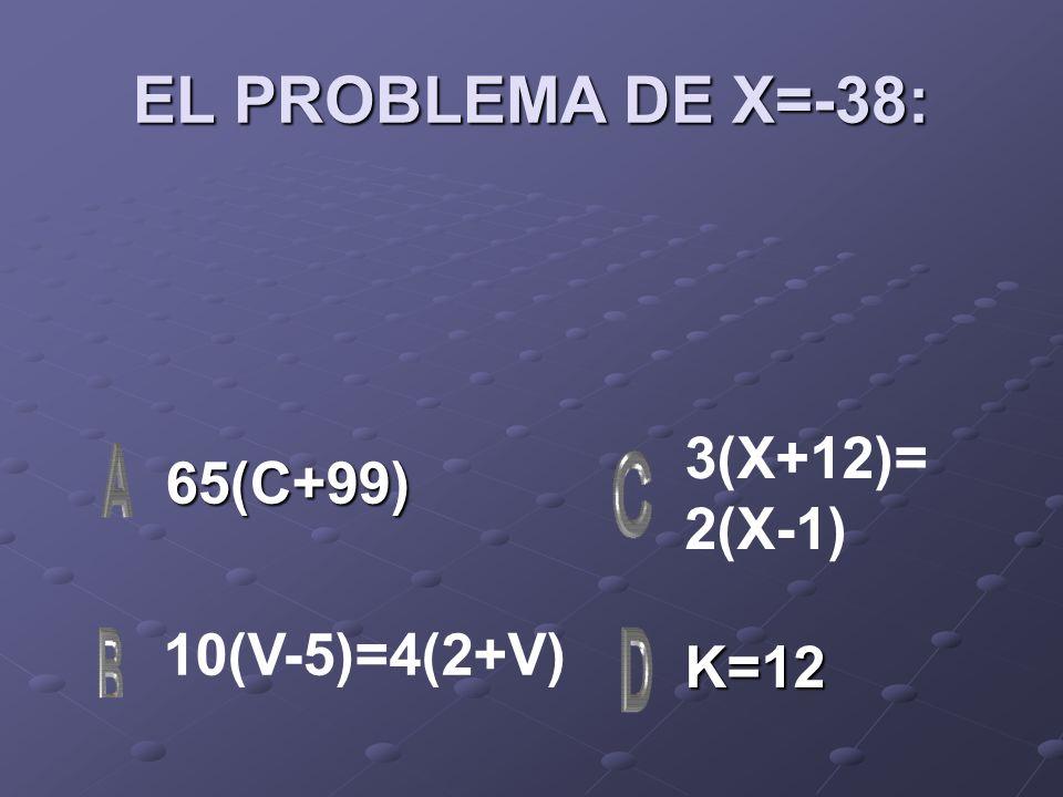 EL PROBLEMA DE X=-38: 65(C+99) K=12 3(X+12)= 2(X-1) 10(V-5)=4(2+V)
