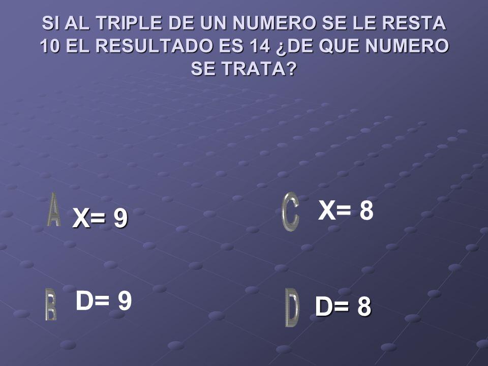 SI AL TRIPLE DE UN NUMERO SE LE RESTA 10 EL RESULTADO ES 14 ¿DE QUE NUMERO SE TRATA? X= 9 X= 9 D= 8 D= 8 X= 8 D= 9