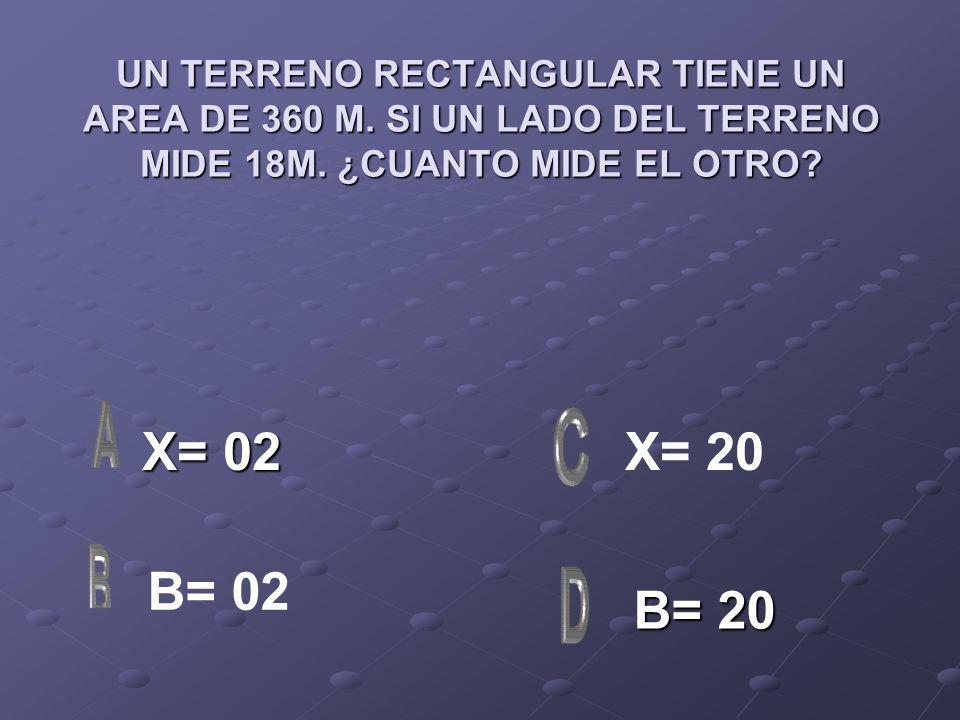 UN TERRENO RECTANGULAR TIENE UN AREA DE 360 M. SI UN LADO DEL TERRENO MIDE 18M. ¿CUANTO MIDE EL OTRO? X= 02 X= 02 B= 20 B= 20 X= 20 B= 02