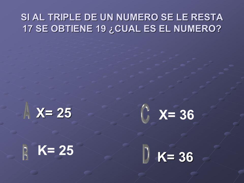 SI AL TRIPLE DE UN NUMERO SE LE RESTA 17 SE OBTIENE 19 ¿CUAL ES EL NUMERO? X= 25 X= 25 K= 36 K= 36 X= 36 K= 25