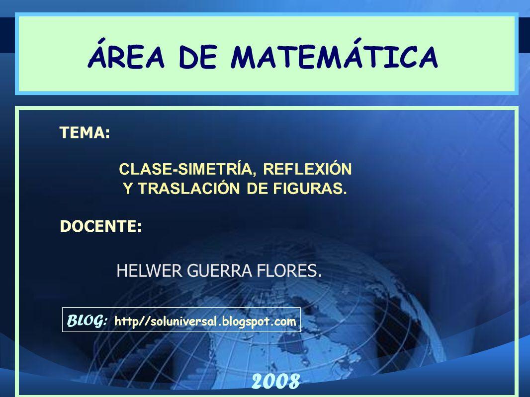 CLASE-SIMETRÍA, REFLEXIÓN Y TRASLACIÓN DE FIGURAS. TEMA: DOCENTE: HELWER GUERRA FLORES. ÁREA DE MATEMÁTICA BLOG: http//soluniversal.blogspot.com 2008