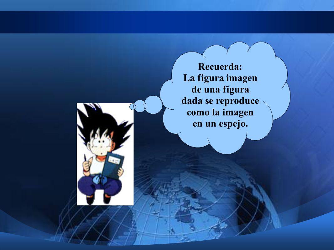 Recuerda: La figura imagen de una figura dada se reproduce como la imagen en un espejo.