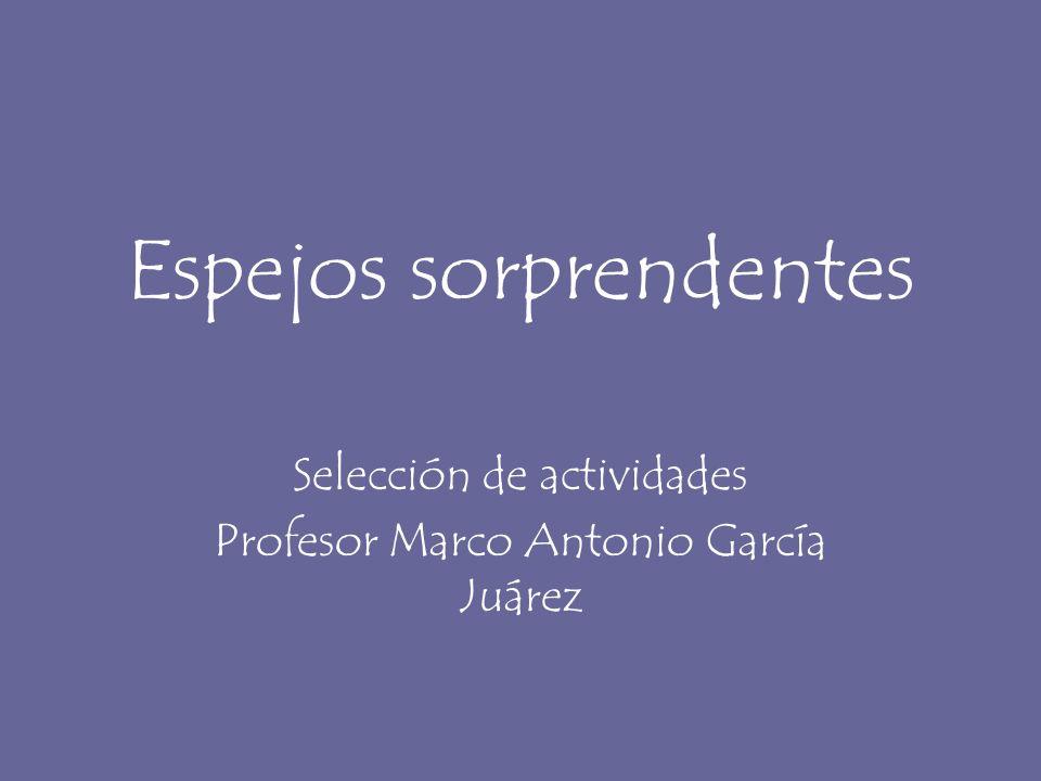 Espejos sorprendentes Selección de actividades Profesor Marco Antonio García Juárez