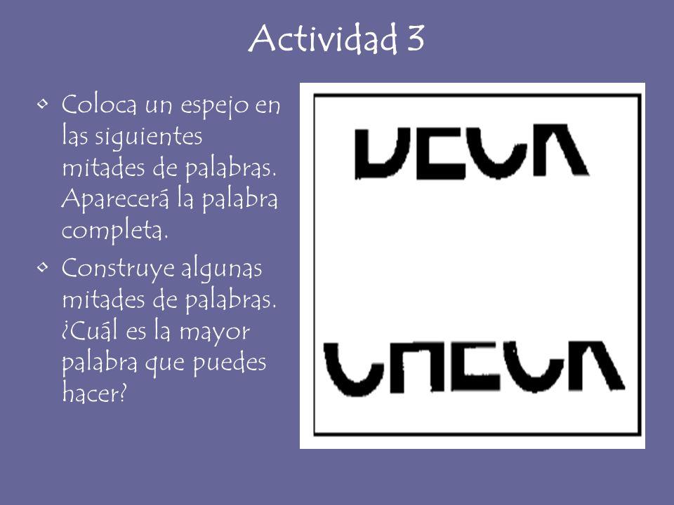 Actividad 3 Coloca un espejo en las siguientes mitades de palabras. Aparecerá la palabra completa. Construye algunas mitades de palabras. ¿Cuál es la